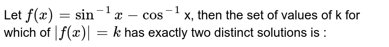 Let `f (x)= sin ^(-1) x-cos ^(-1)` x, then the set of values of k for which of `|f (x)|=k` has exactly two distinct solutions is :