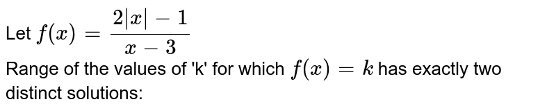 Let `f (x) =(2 |x| -1)/(x-3)` <br>  Range of the values of 'k' for which `f (x) = k` has exactly two distinct solutions:
