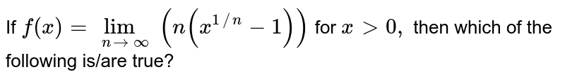 If `f (x) = lim _( n to oo) (n (x ^(1//n)-1))` for ` x gt 0,` then which of the following is/are true?