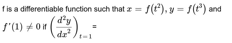 f is a differentiable function such that `x=f(t^2),y=f(t^3)` and `f'(1)!=0` if `((d^2y)/(dx^2))_(t=1)`=