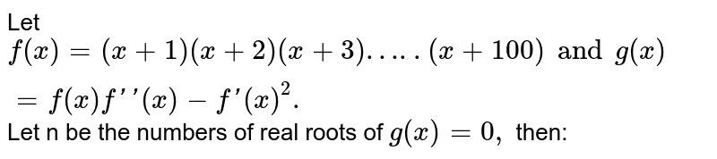 Let `f (x)=(x+1) (x+2) (x+3)…..(x+100) and  g (x) =f (x) f''(x) -f'(x) ^(2).` Let n be the numbers of real roots of `g(x) =0,` then: