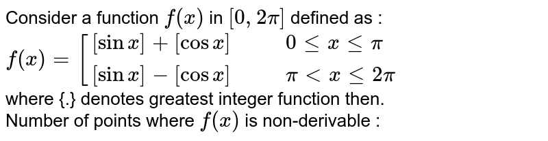 Consider a function `f (x)` in `[0,2pi]` defined as : <br> ` f(x)=[{:([sinx]+ [cos x],,, 0 le x le pi),( [sin x] -[cos x],,, pi lt x le 2pi):}` <br> where {.} denotes greatest integer function then. <br>  Number of points where `f (x)` is non-derivable :