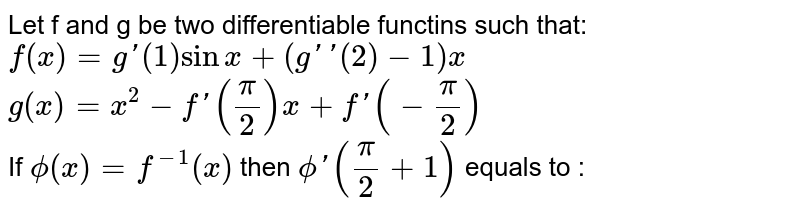 Let f and g be two differentiable functins such that: <br> `f (x)=g '(1) sin x+ (g'' (2) -1) x` <br> `g (x) = x^(2) -f'((pi)/(2)) x+ f'(-(pi)/(2))` <br> If `phi (x) =f ^(-1) (x)` then `phi'((pi)/(2) +1)` equals to :