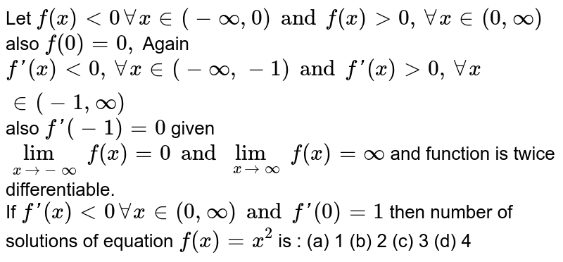 Let `f(x) lt 0 AA x in (-oo, 0) and f (x) gt 0 ,AA x in (0,oo) ` also `f (0)=0,` Again `f'(x) lt 0 ,AA x in (-oo, -1) and f '(x) gt 0, AA  x in (-1,oo)` also `f '(-1)=0` given `lim _(x to -oo) f (x)=0 and lim _(x to oo) f (x)=oo` and function is twice differentiable. <br> If `f'(x) lt 0 AA x in (0,oo)and f'(0)=1` then number of solutions of equation `f (x)=x ^(2)` is :  (a) 1 (b) 2 (c) 3 (d) 4
