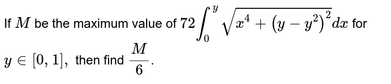 If `M` be the maximum value of `72 int _(0) ^(y) sqrt(x ^(4) +(y-y^(2))^(2))dx` for `y in [0,1],` then find `M/6`.