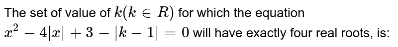 The set of value of `k (k in R)` for which the equation `x ^(2) -4 |x|+3 -|k-1|=0` will have exactly four real roots, is: