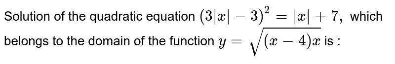 Solution of the quadratic equation `(3  x  -3) ^(2) =  x  +7, ` which belongs to the domain of the function `y = sqrt((x-4)x )` is :
