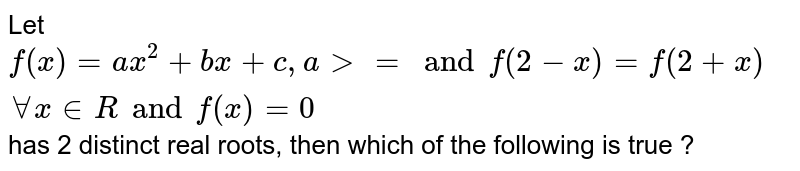 Let `f (x) =ax ^(2) + bx+ c,a gt = and f (2-x) =f (2+x) AA x in R and f (x) =0` has 2 distinct real roots, then which of the following is true ?