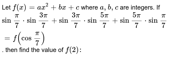 Let `f(x) = ax^2 + bx + c` where `a,b,c` are integers. If `sin\ pi/7 * sin\ (3pi)/7 + sin\ (3pi)/7 * sin\ (5pi)/7 + sin\ (5pi)/7 * sin\ (pi)/7=f(cos\ (pi)/7)`. then find the value of `f(2):`