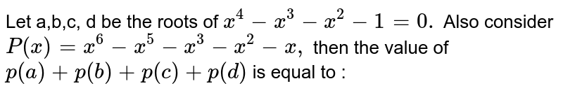 Let a,b,c, d be the roots of `x ^(4) -x ^(3)-x ^(2) -1=0.` Also consider `P (x) =x ^(6)-x ^(5) -x ^(3) -x ^(2) -x,` then the value of `p (a) +p(b) +p(c ) +p(d)` is equal to :