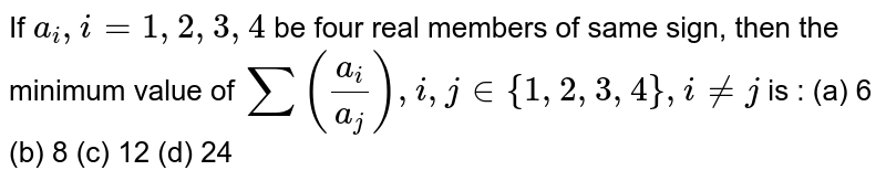 If `a_i , i= 1,2,3,4` be four real members of same sign, then the minimum value of ` sum (a_i/a_j) , i , j in {1,2,3,4} ,  i != j ` is : (a) 6 (b) 8 (c) 12 (d) 24