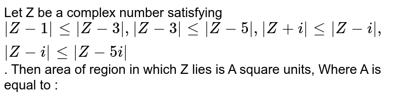 Let Z be a complex number satisfying ` Z-1  <=  Z-3 ,  Z-3  <=  Z-5 ,  Z+ i  <=  Z- i ,  Z- i  <=  Z- 5i `. Then area of region in which Z lies is A square units, Where A is equal to :