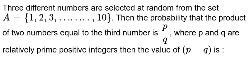 Three different  numbers are selected at random from the set  `A={1,2,3,……..,10}`. Then the probability  that the product  of two numbers equal to the third number is `(p)/(q)`, where p and q are relatively prime positive integers then the value of `(p+q)` is :