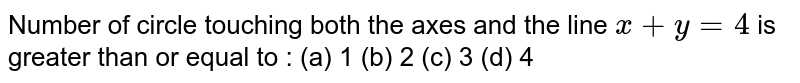 Number of circle touching both the axes and the line `x+y=4` is greater than or equal to : (a) 1 (b) 2 (c) 3 (d) 4