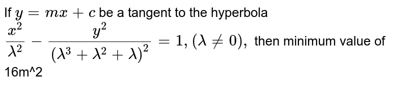 If `y = mx + c` be a tangent to the hyperbola `x^2/lambda^2-y^2/(lambda^3+lambda^2+lambda)^2 = 1, (lambda!=0),` then minimum value of  16m^2
