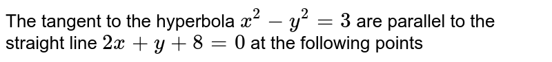 The tangent to the hyperbola `x^2 - y^2 = 3` are parallel to the straight line `2x + y + 8 = 0` at the following points