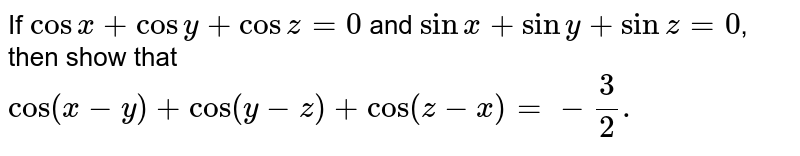 If `cosx + cosy + cosz = 0` and `sinx + siny + sinz =0`, then show that <br>  `cos (x-y) + cos(y - z) + cos(z - x) = - 3/2.`