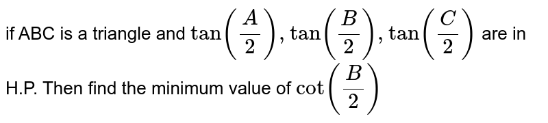 if ABC is a triangle and `tan(A/2), tan(B/2), tan(C/2)` are in H.P. Then find the minimum value of `cot(B/2)`