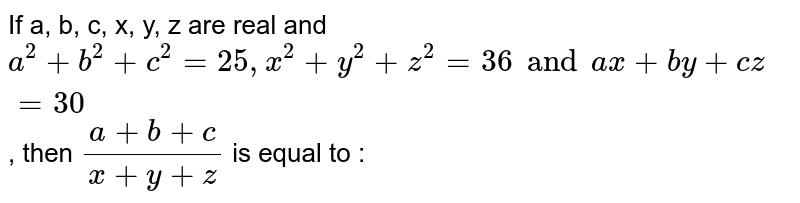 If  a, b, c, x, y, z are real and  `a^(2)+b^(2) + c^(2)=25, x^(2)+y^(2)+z^(2)=36 and  ax+by+cz=30`, then  `(a+b+c)/(x+y+z)` is equal to :