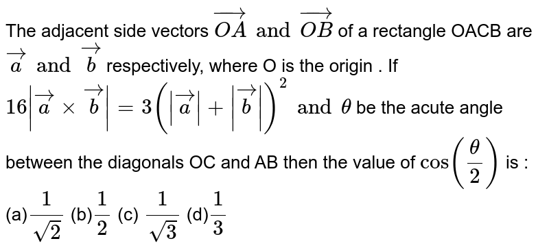 The adjacent side vectors `vec(OA) and vec(OB)` of a rectangle  OACB are `veca and vecb` respectively, where O is the origin . If  `16|veca xx vecb|=3(|veca|+|vecb|)^(2) and theta` be the acute angle between the diagonals OC and AB then the value of `cos(theta/2)` is :  (a)`(1)/(sqrt(2))`  (b)`(1)/(2)`  (c) `(1)/(sqrt(3))`   (d)`(1)/(3)`