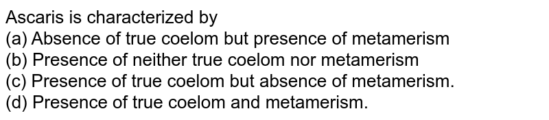 Ascaris is characterized by <br>(a) Absence of true coelom but presence of metamerism<br>  (b) Presence of neither true coelom nor metamerism<br>  (c) Presence of true coelom but absence of metamerism.<br>  (d) Presence of true coelom and metamerism.