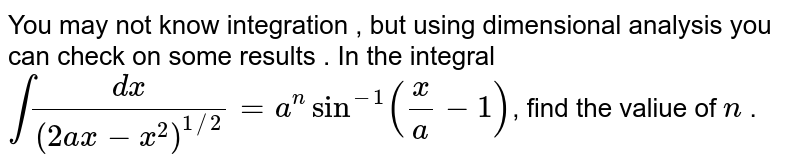 You may not know integration , but using dimensional analysis you can check on some results .  In the integral `int ( dx)/(( 2ax - x^(2))^(1//2)) = a^(n) sin^(-1) ((x)/(a) -1)`, find the valiue of `n` .