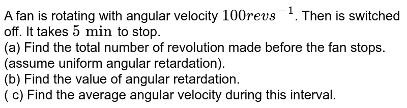A fan is rotating with angular velocity `100 rev s^-1`. Then is switched off. It takes `5 min`to stop. <br> (a) Find the total number of revolution made before the fan stops. (assume uniform angular retardation). <br> (b) Find the value of angular retardation. <br> ( c) Find the average angular velocity during this interval.