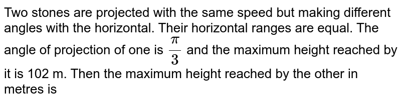 Two stones are projected with the same speed but making different angles with the horizontal. Their horizontal ranges are equal. The angle of projection of one is `pi/3` and the maximum height reached by it is 102 m. Then the maximum height reached by the other in metres is