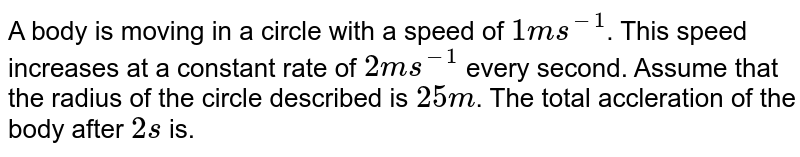 A body is moving in a circle with a speed of `1 ms^-1`. This speed increases at a constant rate of `2 ms^-1` every second. Assume that the radius of the circle described is `25 m`. The total accleration of the body after `2 s` is.