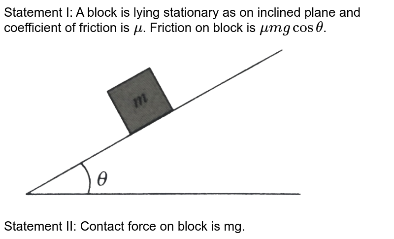 """Statement I: A block is lying stationary as on inclined plane and coefficient of friction is `mu`. Friction on block is `mu mg cos theta`. <br> <img src=""""https://d10lpgp6xz60nq.cloudfront.net/physics_images/BMS_V01_C06_E01_188_Q01.png"""" width=""""80%""""> <br> Statement II: Contact force on block is mg."""