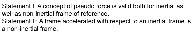 Statement I: A concept of pseudo force is valid both for inertial as well as non-inertial  frame of reference. <br> Statement II: A frame accelerated with respect to an inertial frame is a non-inertial frame.