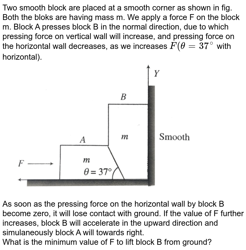 """Two smooth block are placed at a smooth corner as shown in fig. Both the bloks are having mass m. We apply a force F on the block m. Block A presses block B in the normal direction, due to which pressing force on vertical wall will increase, and pressing force on the horizontal wall decreases, as we increases `F(theta = 37^(@)` with horizontal).  <br> <img src=""""https://d10lpgp6xz60nq.cloudfront.net/physics_images/BMS_V01_C06_E01_228_Q01.png"""" width=""""80%""""> <br> As soon as the pressing force on the horizontal wall by block B become zero, it will lose contact with ground. If the value of F further increases, block B will accelerate in the upward direction and simulaneously block A will towards right. <br> What is the minimum value of F to lift block B from ground?"""