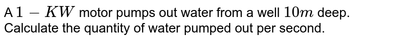 A `1-KW` motor pumps out water from a well `10m` deep. Calculate the quantity of water pumped out per second.