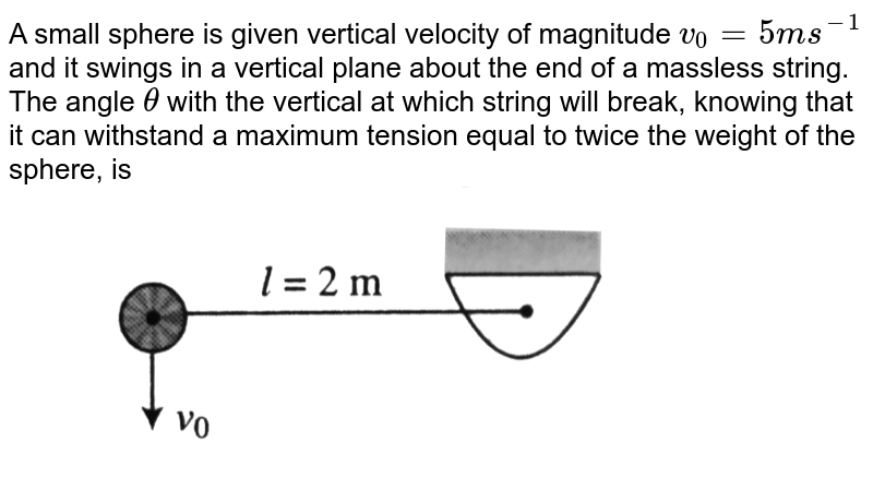 """A small sphere is given vertical velocity of magnitude `v_0=5ms^-1` and it swings in a vertical plane about the end of a massless string. The angle `theta` with the vertical at which string will break, knowing that it can withstand a maximum tension equal to twice the weight of the sphere, is <br> <img src=""""https://d10lpgp6xz60nq.cloudfront.net/physics_images/BMS_V01_C08_E01_228_Q01.png"""" width=""""80%"""">"""