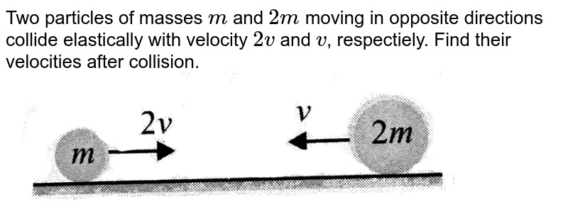 """Two particles of masses `m` and `2m` moving in opposite directions collide elastically with velocity `2v` and `v`, respectiely. Find their velocities after collision. <br><img src=""""https://d10lpgp6xz60nq.cloudfront.net/physics_images/BMS_VOL2_C01_S01_048_Q01.png"""" width=""""80%"""">"""