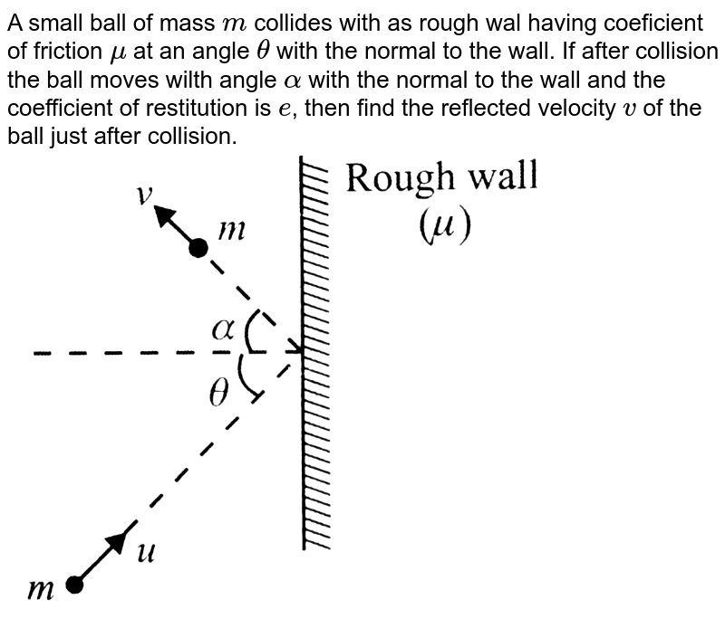 """A small ball of mass `m` collides with as rough wal having coeficient of friction `mu` at an angle `theta` with the normal to the wall. If after collision the ball moves wilth angle `alpha` with the normal to the wall and the coefficient of restitution is `e`,  then find the reflected velocity `v` of the ball just after collision. <br><img src=""""https://d10lpgp6xz60nq.cloudfront.net/physics_images/BMS_VOL2_C01_S01_054_Q01.png"""" width=""""80%"""">"""