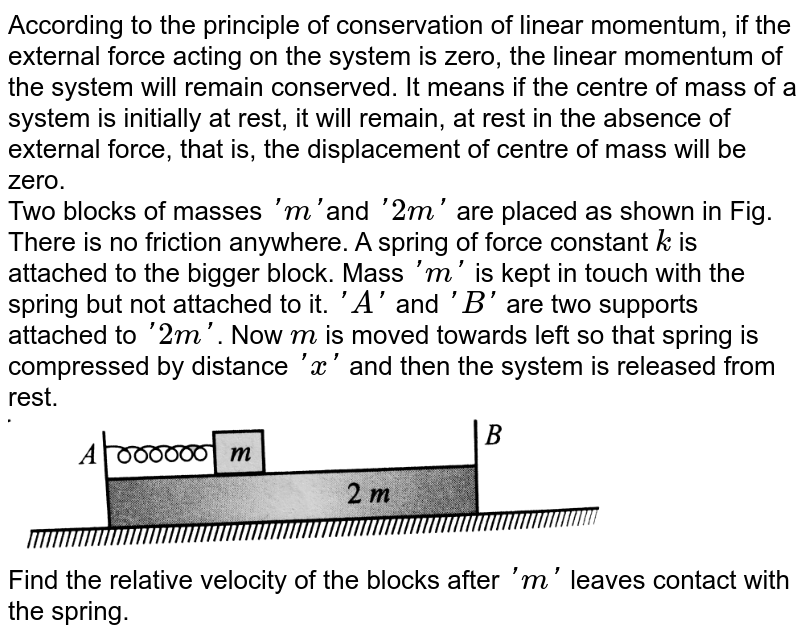 """According to the principle of conservation of linear momentum, if the external force acting on the system is zero, the linear momentum of the system will remain conserved. It means if the centre of mass of a system is initially at rest, it will remain, at rest in the absence of external force, that is, the displacement of centre of mass will be zero. <br> Two blocks of masses `'m'`and `'2m'` are placed as shown in Fig. There is no friction anywhere. A spring of force constant `k` is attached to the bigger block. Mass `'m'` is kept in touch with the spring but not attached to it. `'A'` and `'B'` are two supports attached to `'2m'`. Now `m` is moved towards left so that spring is compressed by distance `'x'` and then the system is released from rest. <br> <img src=""""https://d10lpgp6xz60nq.cloudfront.net/physics_images/BMS_VOL2_C01_E01_297_Q01.png"""" width=""""80%""""> <br> Find the relative velocity of the blocks after `'m'` leaves contact with the spring."""