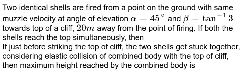 Two identical shells are fired from a point on the ground with same muzzle velocity at angle of elevation `alpha=45^(@)` and `beta=tan^(-1)3` towards top of a cliff, `20 m` away from the point of firing. If both the shells reach the top simultaneously, then  <br> If just before striking the top of cliff, the two shells get stuck together, considering elastic collision of combined body with the top of cliff, then maximum height reached by the combined body is