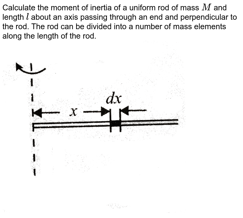"""Calculate the moment of inertia of a uniform rod of mass `M` and length `l` about an axis passing through an end and perpendicular to the rod. The rod can be divided into a number of mass elements along the length of the rod. <br> <img src=""""https://d10lpgp6xz60nq.cloudfront.net/physics_images/BMS_VOL2_C02_S01_009_Q01.png"""" width=""""80%"""">"""