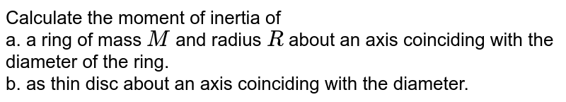 Calculate the moment of inertia of <br> a. a ring of mass `M` and radius `R` about an axis coinciding with the diameter of the ring.  <br> b. as thin disc about an axis coinciding with the diameter.