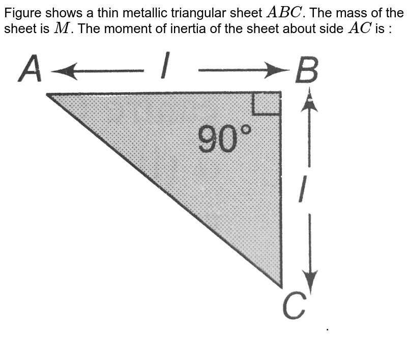 """Figure shows a thin metallic triangular sheet `ABC`. The mass of the sheet is `M`. The moment of inertia of the sheet about side `AC` is : <br> <img src=""""https://d10lpgp6xz60nq.cloudfront.net/physics_images/A2Z_XI_C07_E01_082_Q01.png"""" width=""""80%"""">."""