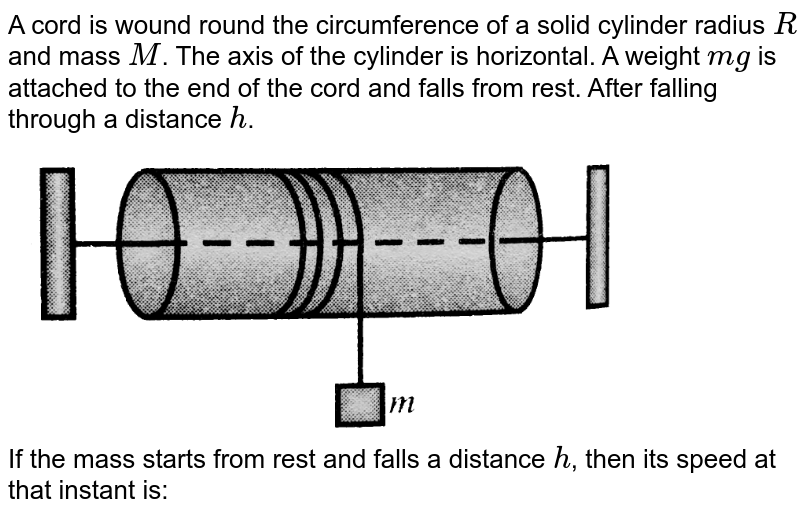 """A cord is wound round the circumference of a solid cylinder radius `R` and mass `M`. The axis of the cylinder is horizontal. A weight `mg` is attached to the end of the cord and falls from rest. After falling through a distance `h`. <br> <img src=""""https://d10lpgp6xz60nq.cloudfront.net/physics_images/BMS_VOL2_C02_E01_187_Q01.png"""" width=""""80%""""> <br> If the mass starts from rest and falls a distance `h`, then its speed at that instant is:"""