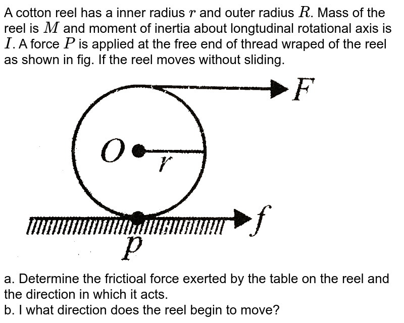 """A cotton reel has a inner radius `r` and outer radius `R`. Mass of the reel is `M` and moment of inertia about longtudinal rotational axis is `I`. A force `P` is applied at the free end of thread wraped of the reel as shown in fig. If the reel moves without sliding. <br> <img src=""""https://d10lpgp6xz60nq.cloudfront.net/physics_images/BMS_VOL2_C03_S01_042_Q01.png"""" width=""""80%""""> <br> a. Determine the frictioal force exerted by the table on the reel and the direction in which it acts. <br> b. I what direction does the reel begin to move?"""