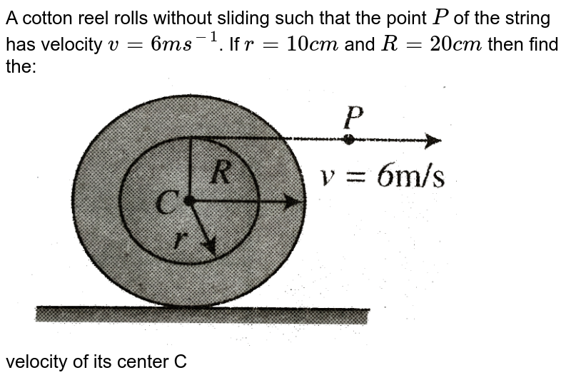 """A cotton reel rolls without sliding such that the point `P` of the string has velocity `v = 6 ms^(-1)`. If `r = 10 cm` and `R = 20 cm` then find the: <br> <img src=""""https://d10lpgp6xz60nq.cloudfront.net/physics_images/BMS_VOL2_C03_E01_043_Q01.png"""" width=""""80%""""> <br>  velocity of its center C"""