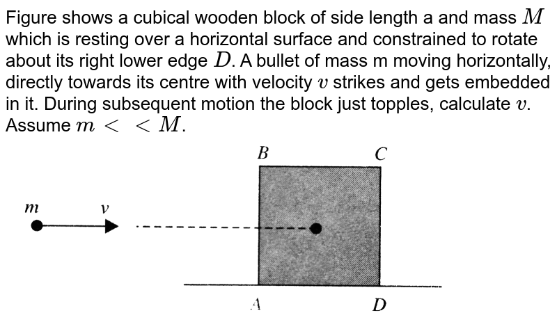 """Figure shows a cubical wooden block of side length a and mass `M` which is resting over a horizontal surface and constrained to rotate about its right lower edge `D`. A bullet of mass m moving horizontally, directly towards its centre with velocity `v` strikes and gets embedded in it. During subsequent motion the block just topples, calculate `v`. Assume `m lt lt M`. <br> <img src=""""https://d10lpgp6xz60nq.cloudfront.net/physics_images/BMS_VOL2_C03_E01_077_Q01.png"""" width=""""80%"""">"""