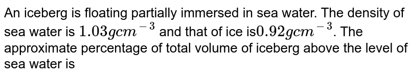 An iceberg is floating partially immersed in sea water. The density of sea water is `1.03 g cm^(-3)` and that of ice is`0.92 g cm^(-3)`. The approximate percentage of total volume of iceberg above the level of sea water is