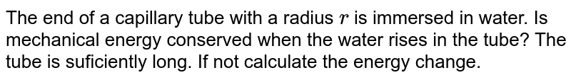 The end of a capillary tube with a radius `r` is immersed in water. Is mechanical energy conserved when the water rises in the tube? The tube is suficiently long. If not calculate the energy change.