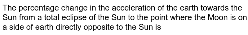 The percentage change in the acceleration of the earth towards the Sun from a total eclipse of the Sun to the point where the Moon is on a side of earth directly opposite to the Sun is