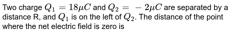 Two charge `Q_(1)=18muC` and `Q_(2)=-2 mu C` are separated by a distance R, and `Q_(1)` is on the left of `Q_(2)`. The distance of the point where the net electric field is zero is