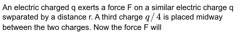 An electric charged q exerts a force F on a similar electric charge q swparated by a distance r. A third charge `q//4` is placed midway between the two charges. Now the force F will